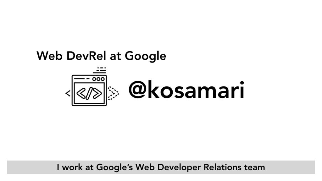 Web DevRel at Google @kosamari I work at Google...