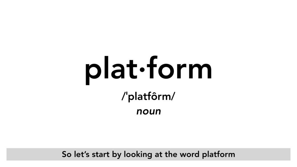 plat·form /ˈplatfôrm/ noun So let's start by ...