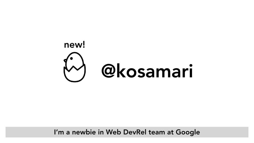 new! @kosamari I'm a newbie in Web DevRel team ...