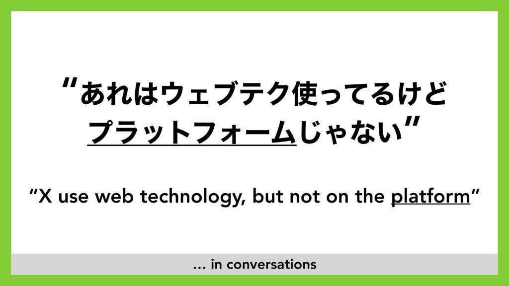 """""""X use web technology, but not on the platform""""..."""