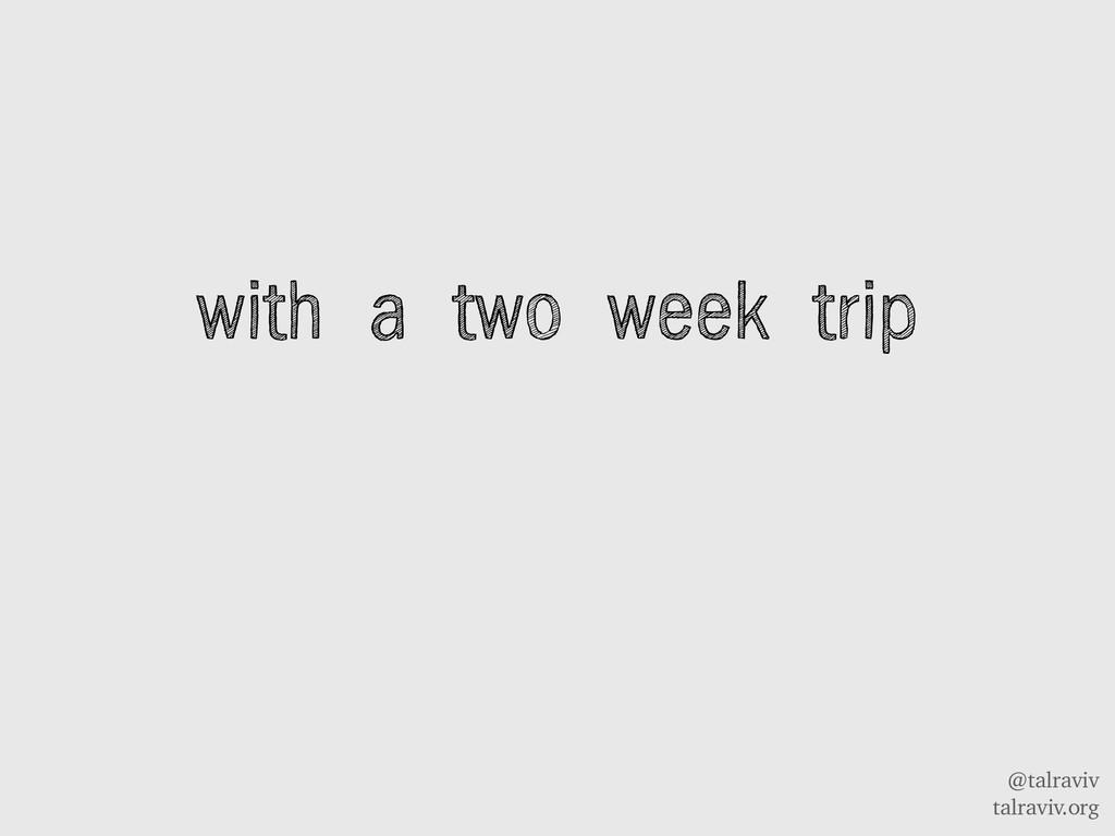 @talraviv talraviv.org with a two week trip