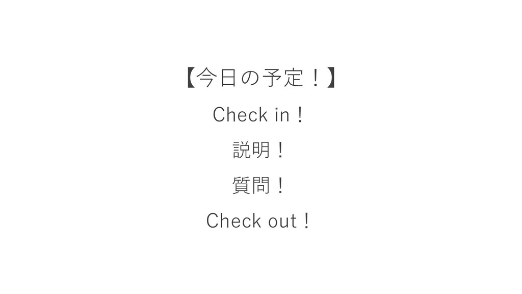 【今日の予定!】 Check in! 説明! 質問! Check out!