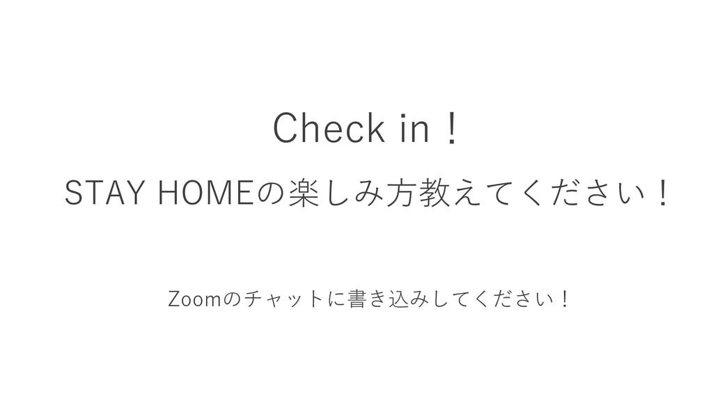 Check in! STAY HOMEの楽しみ方教えてください! Zoomのチャットに書き込み...