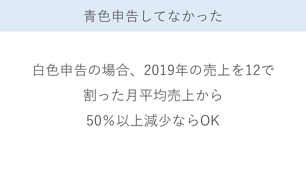 青色申告してなかった 白色申告の場合、2019年の売上を12で 割った月平均売上から 50%以...
