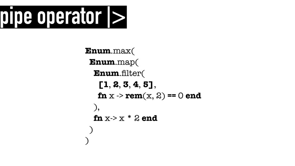 pipe operator |> Enum.max( Enum.map( Enum.filter...