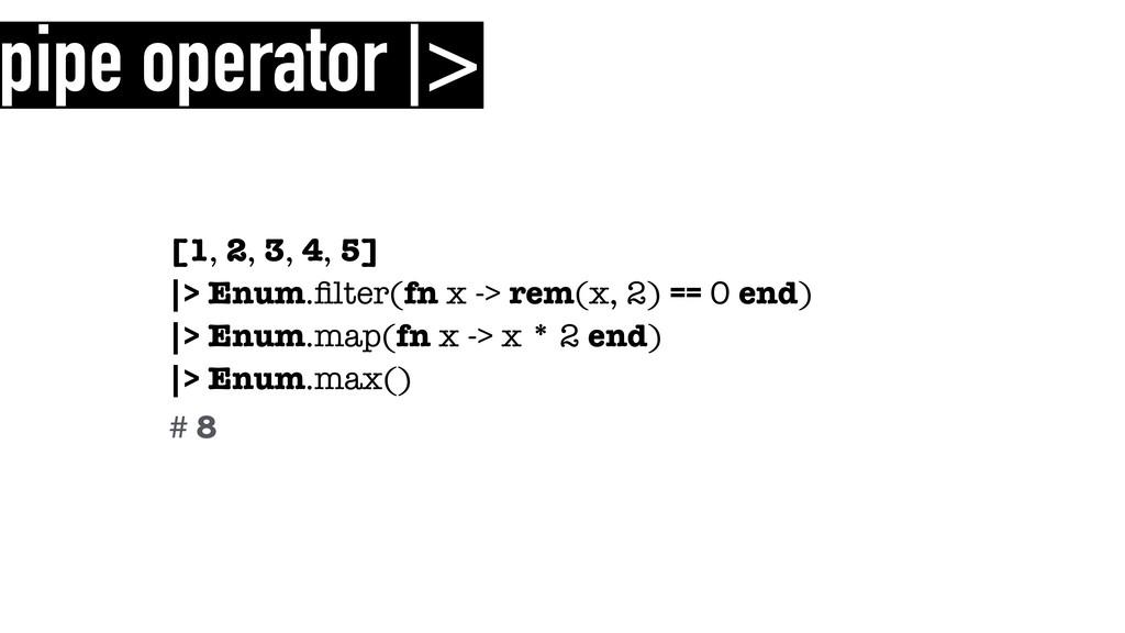 pipe operator |> [1, 2, 3, 4, 5] |> Enum.filter(...