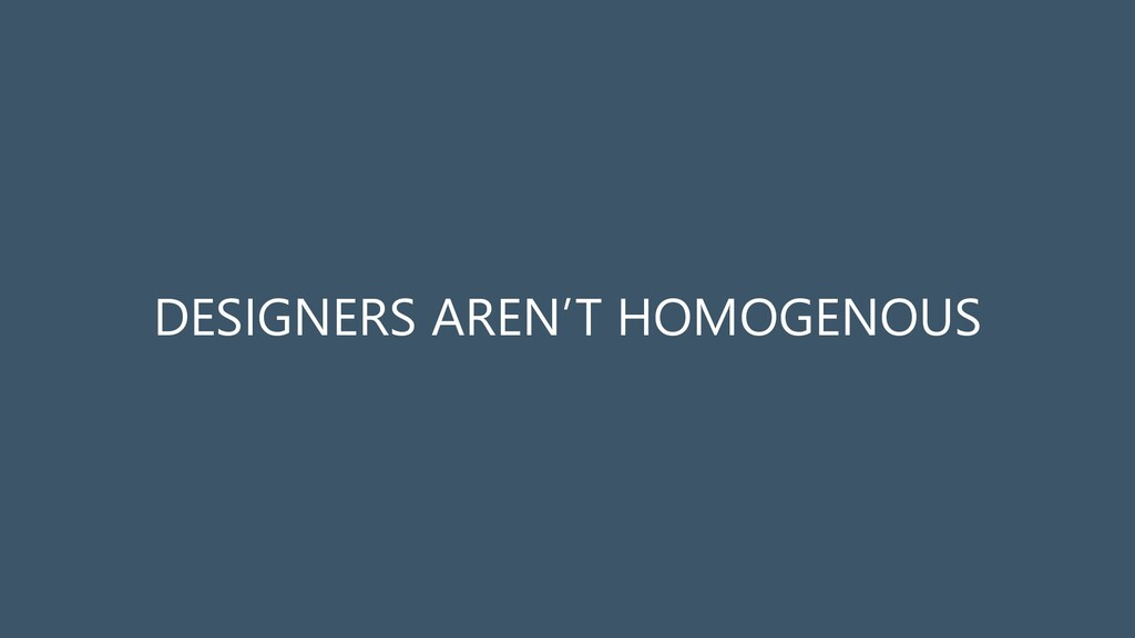 DESIGNERS AREN'T HOMOGENOUS