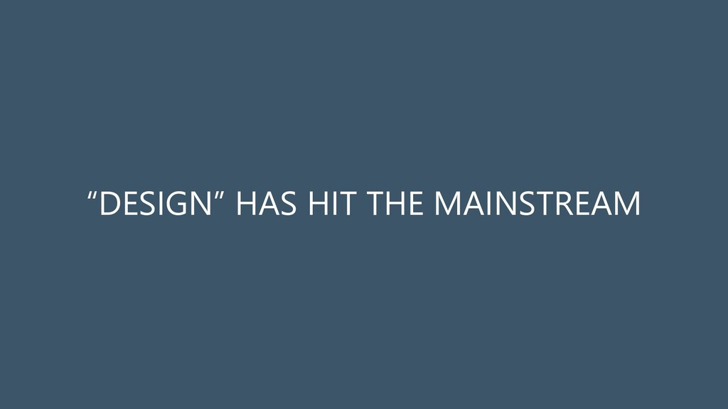 """DESIGN"" HAS HIT THE MAINSTREAM"