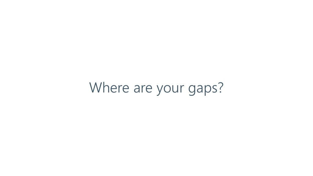 Where are your gaps?