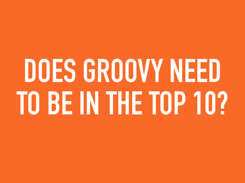 DOES GROOVY NEED TO BE IN THE TOP 10?