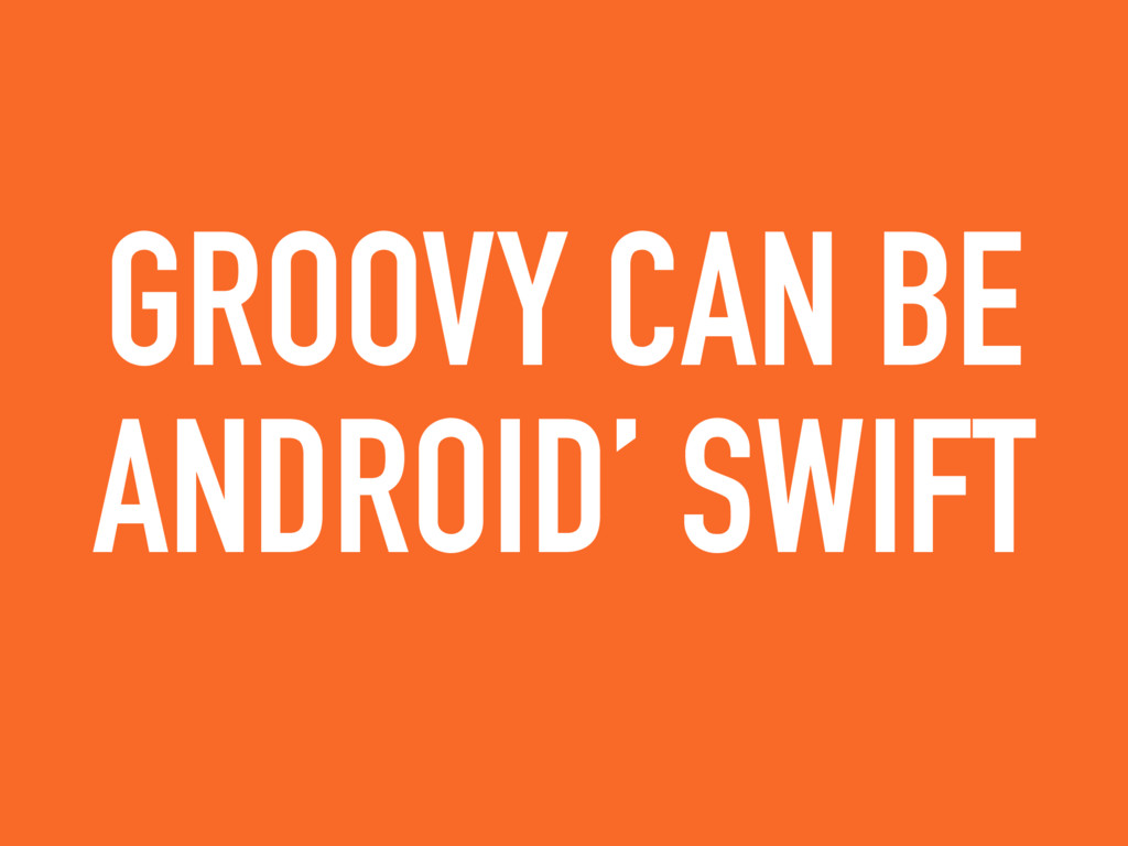 GROOVY CAN BE ANDROID' SWIFT
