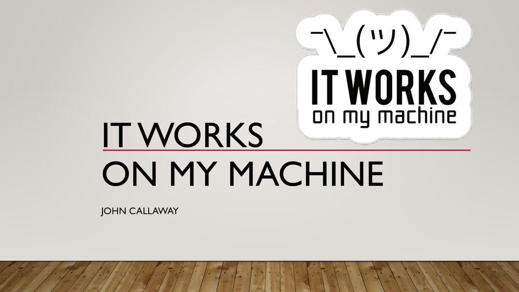 IT WORKS ON MY MACHINE JOHN CALLAWAY