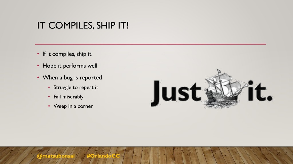 IT COMPILES, SHIP IT! • If it compiles, ship it...