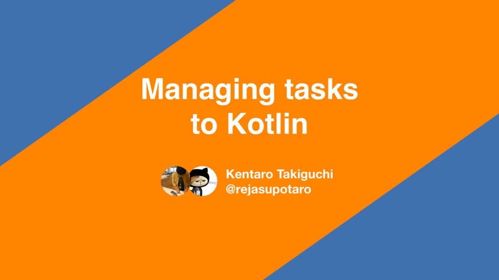 Managing tasks to Kotlin Kentaro Takiguchi @rej...