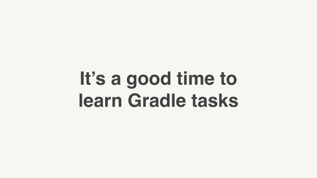 It's a good time to learn Gradle tasks