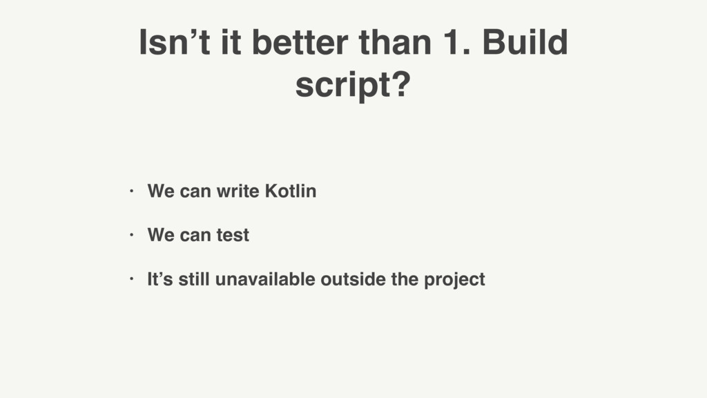 Isn't it better than 1. Build script? • We can ...