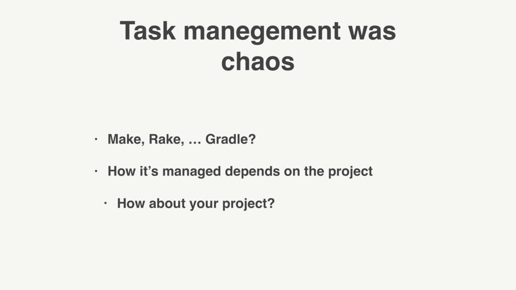 Task manegement was chaos • Make, Rake, … Gradl...