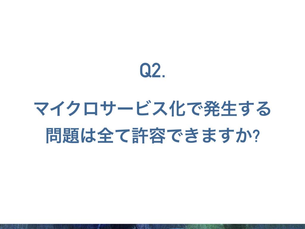 ϚΠΫϩαʔϏεԽͰൃੜ͢Δ શͯڐ༰Ͱ͖·͔͢? Q2.