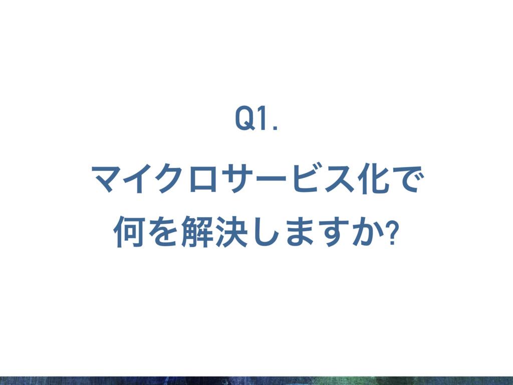 ϚΠΫϩαʔϏεԽͰ ԿΛղܾ͠·͔͢? Q1.