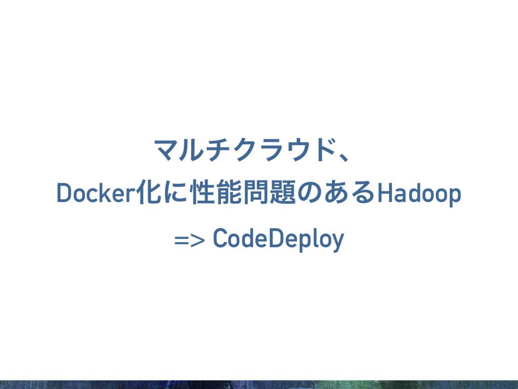ϚϧνΫϥυɺ DockerԽʹੑͷ͋ΔHadoop => CodeDeploy