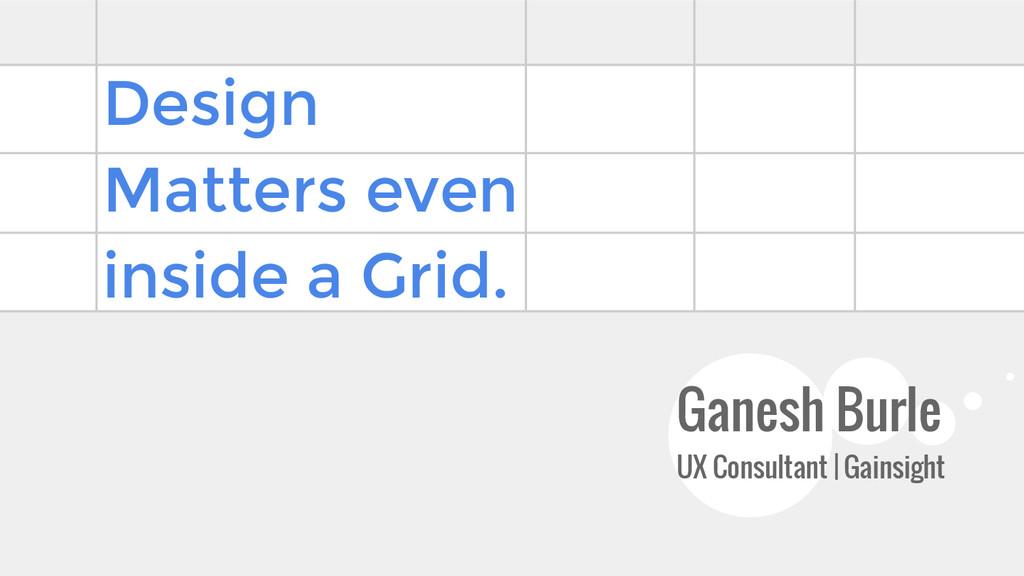 Design Matters even inside a Grid. Ganesh Burle...
