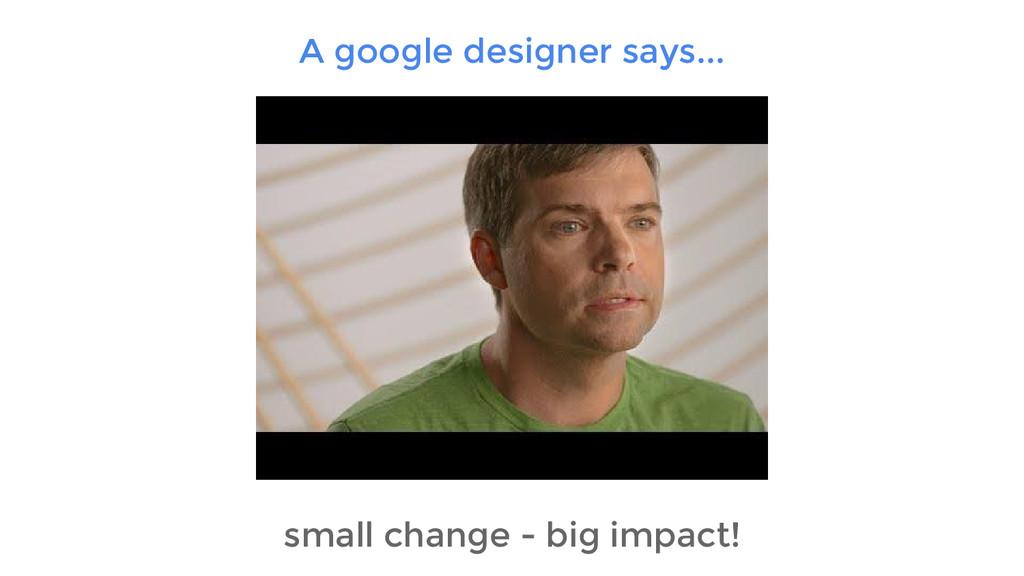 A google designer says... small change - big im...