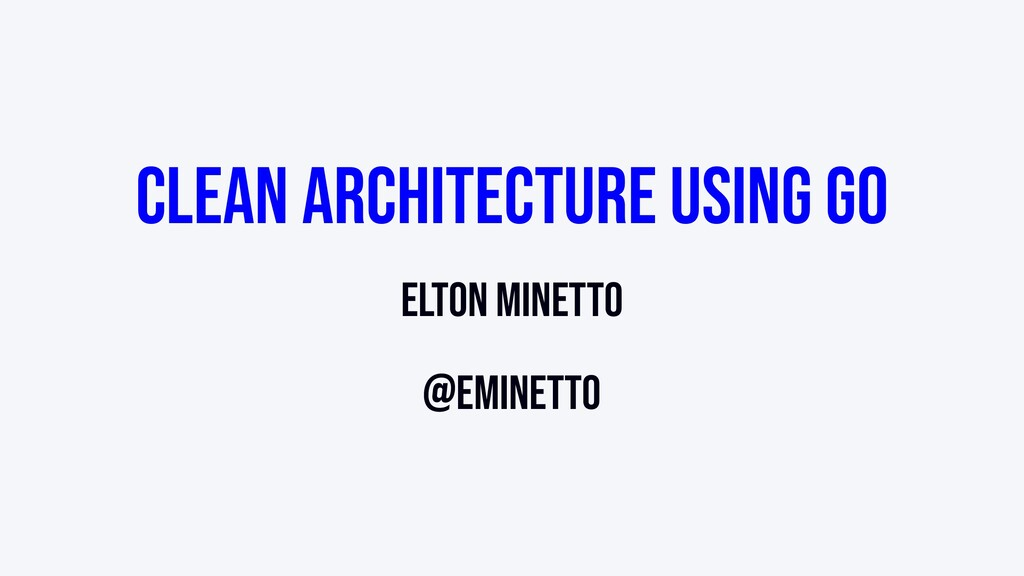 Clean Architecture using Go Elton Minetto @emin...