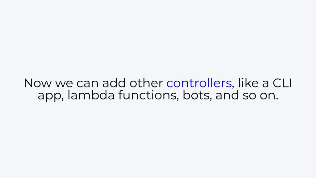 Now we can add other controllers, like a CLI ap...