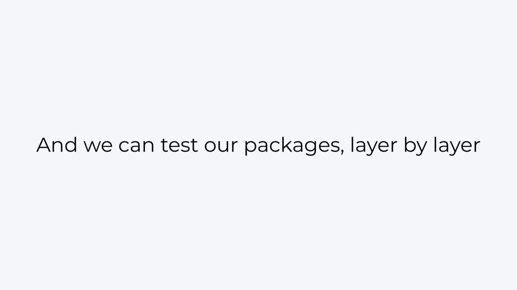 And we can test our packages, layer by layer