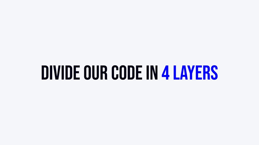 Divide our code in 4 layers