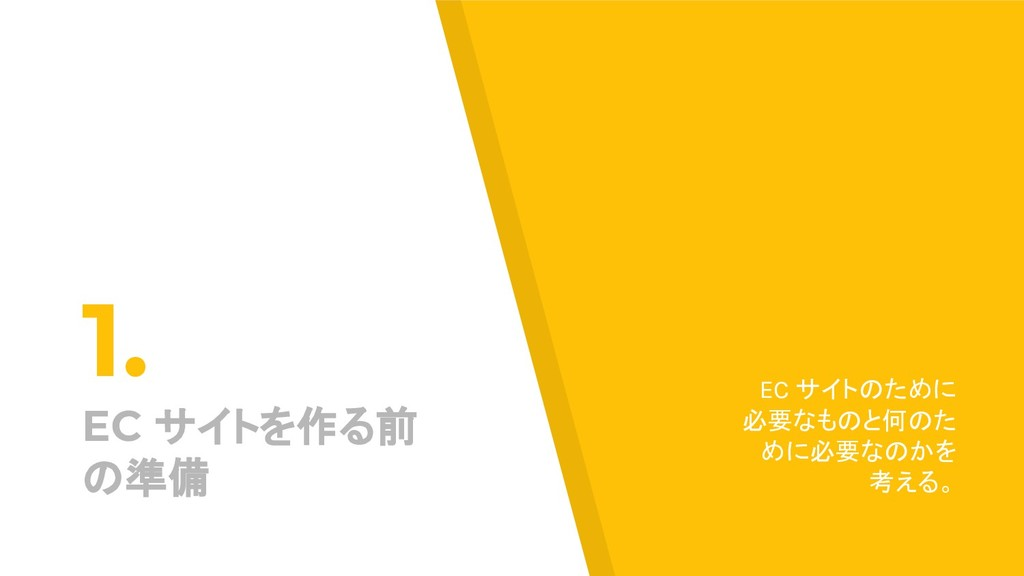 1. EC サイトを作る前 の準備 EC サイトのために 必要なものと何のた めに必要なのかを...