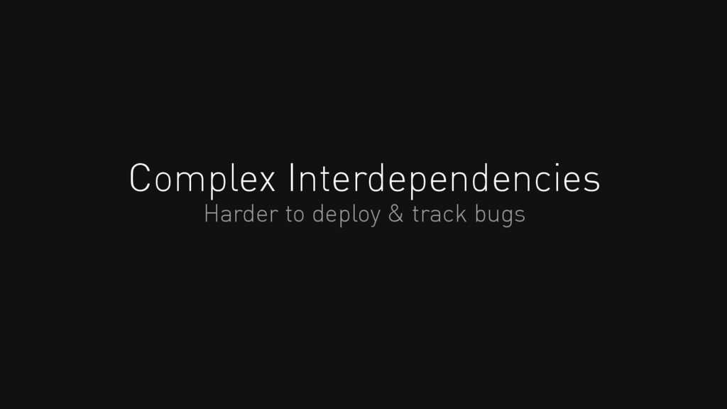 Complex Interdependencies Harder to deploy & tr...
