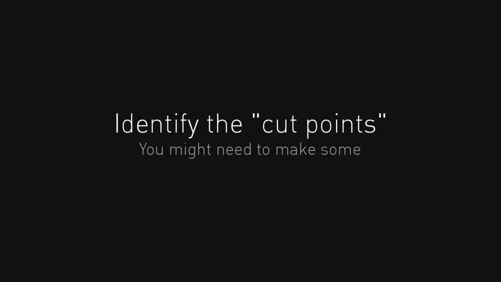 "Identify the ""cut points"" You might need to mak..."