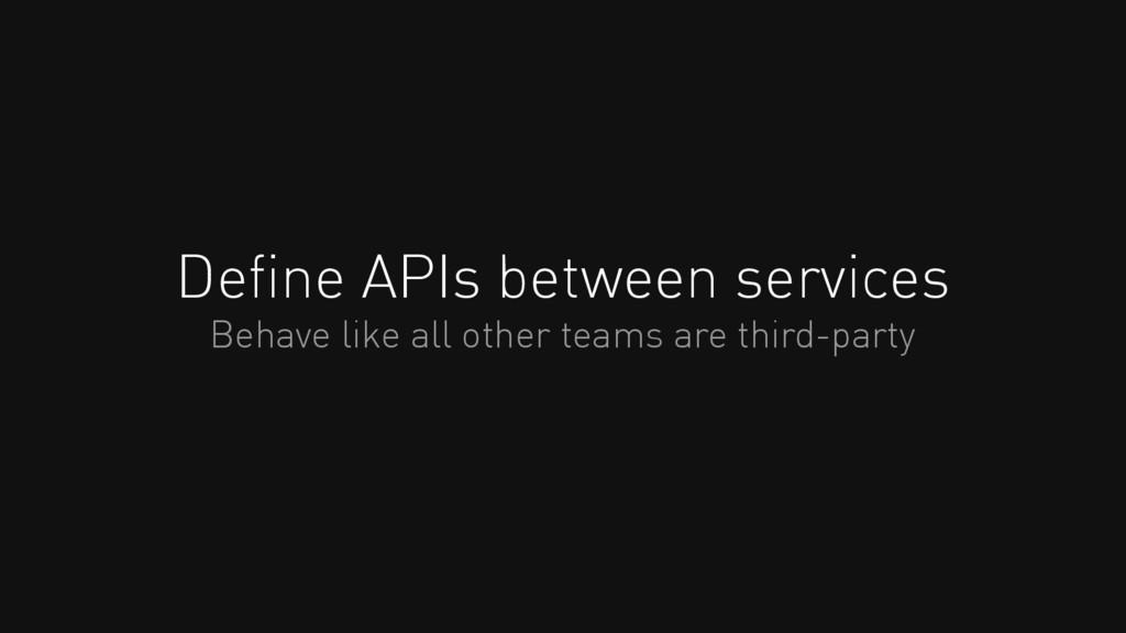 Define APIs between services Behave like all oth...