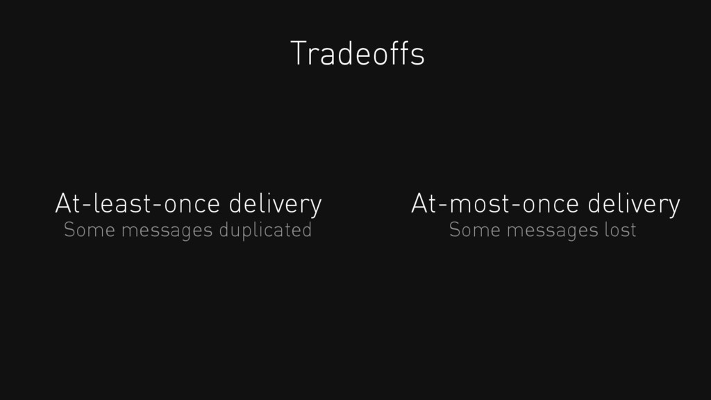 At-least-once delivery Tradeoffs At-most-once d...