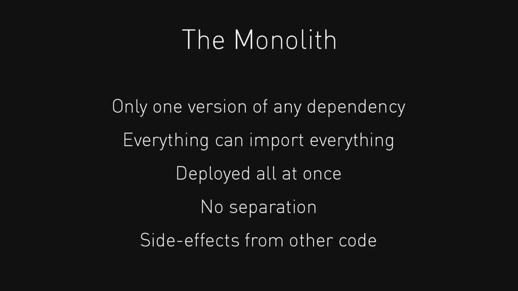 The Monolith Only one version of any dependency...