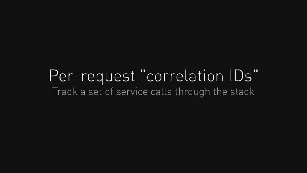 "Per-request ""correlation IDs"" Track a set of se..."
