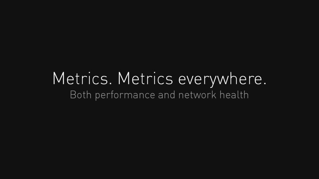 Metrics. Metrics everywhere. Both performance a...