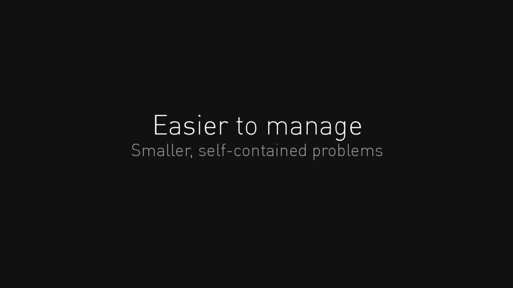 Easier to manage Smaller, self-contained proble...