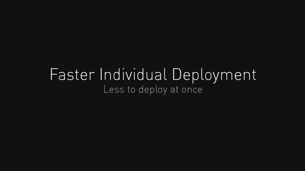 Faster Individual Deployment Less to deploy at ...