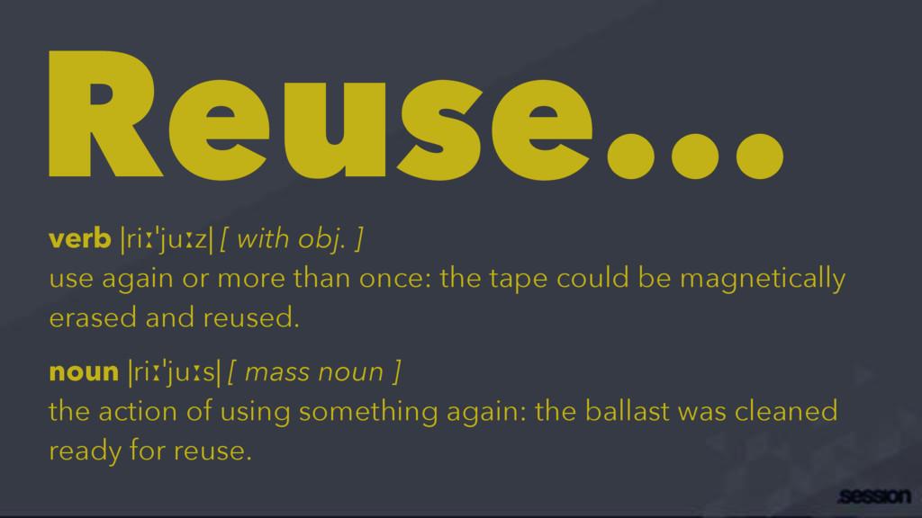 Reuse... verb |riːˈjuːz| [ with obj. ] use agai...