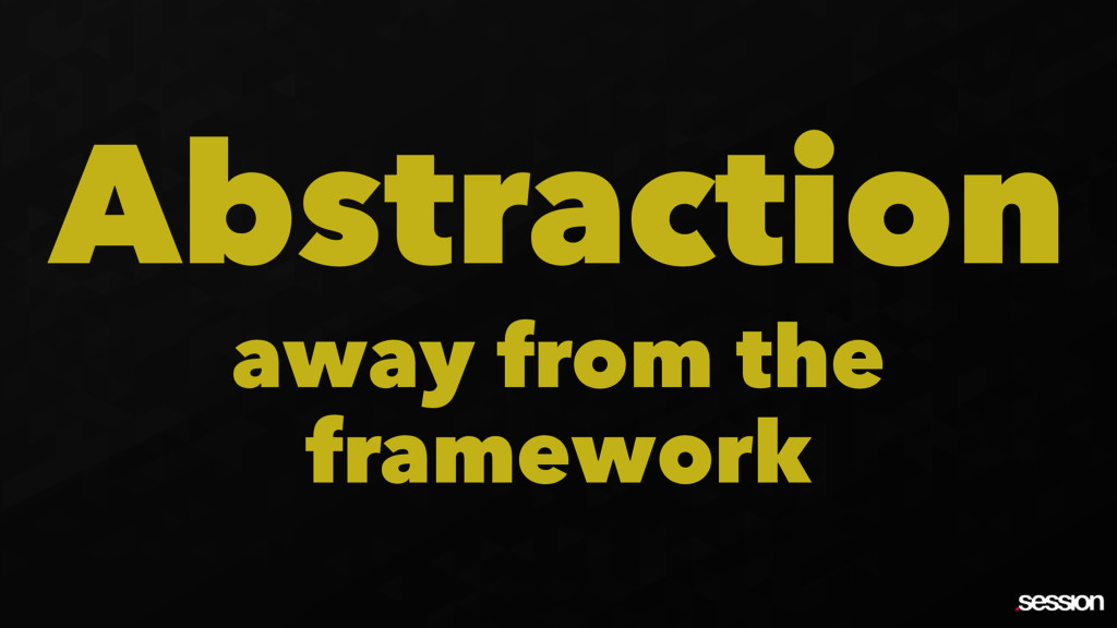 Abstraction away from the framework