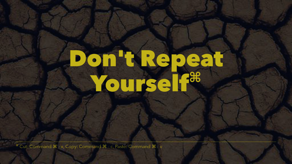 Don't Repeat Yourself⌘ ⌘ Cut: Command ⌘ - x, Co...