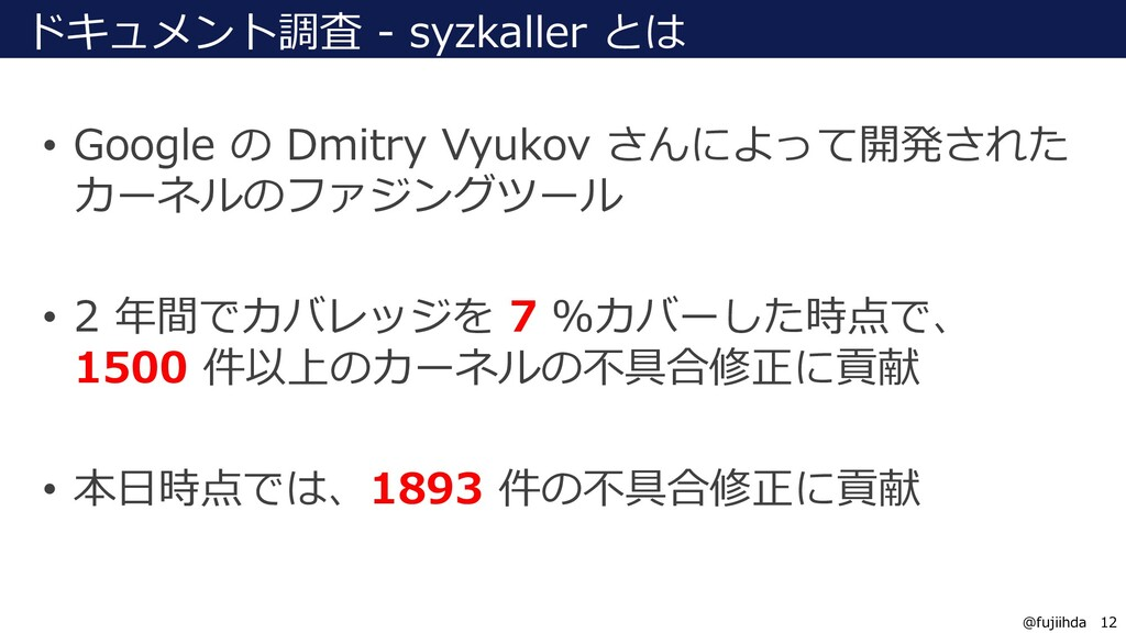 12 12 @fujiihda ドキュメント調査 - syzkaller とは • Googl...