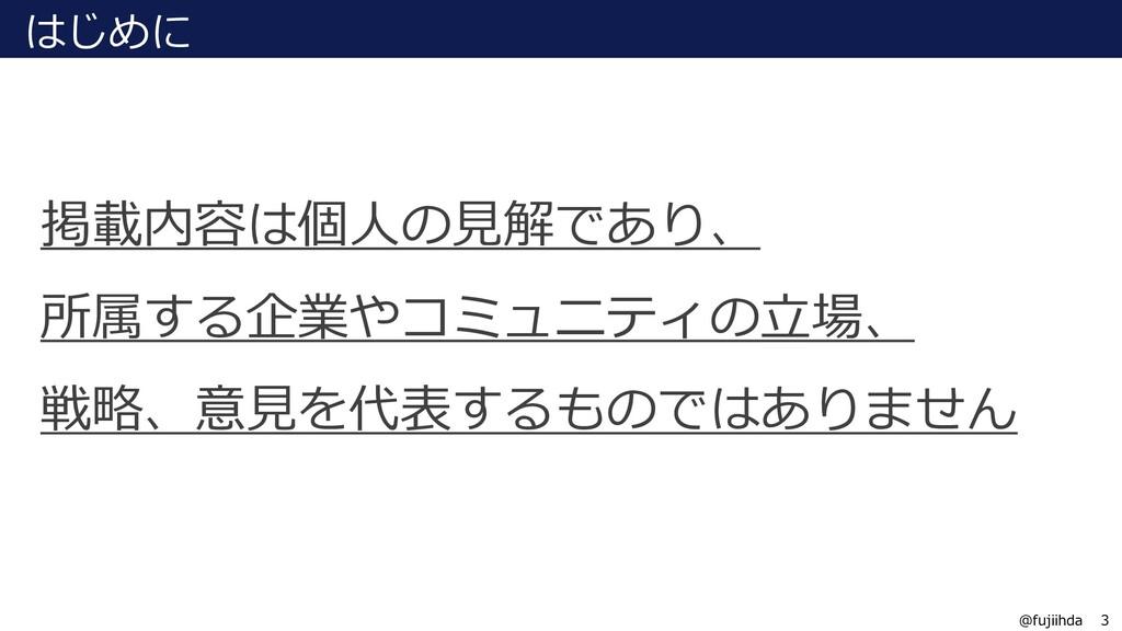 3 3 @fujiihda はじめに 掲載内容は個⼈の⾒解であり、 所属する企業やコミュニティ...