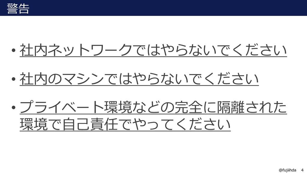 4 4 @fujiihda 警告 • 社内ネットワークではやらないでください • 社内のマシン...