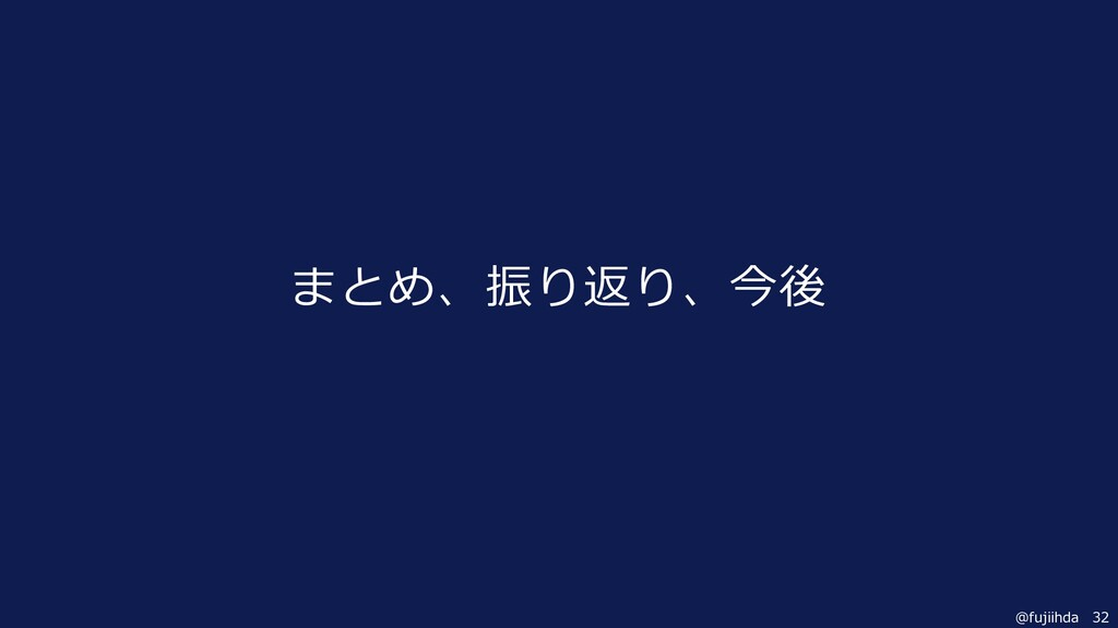 32 @fujiihda まとめ、振り返り、今後
