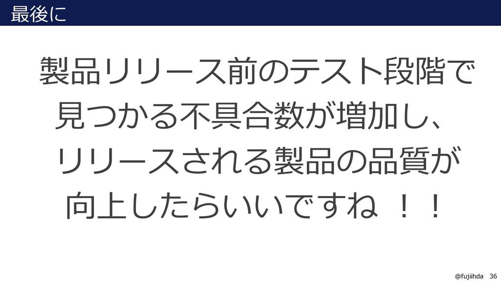 36 36 @fujiihda 最後に 製品リリース前のテスト段階で ⾒つかる不具合数が増加し...