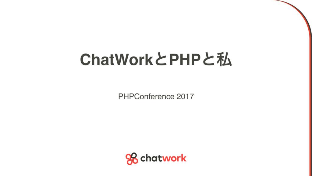 ChatWorkͱPHPͱࢲ PHPConference 2017
