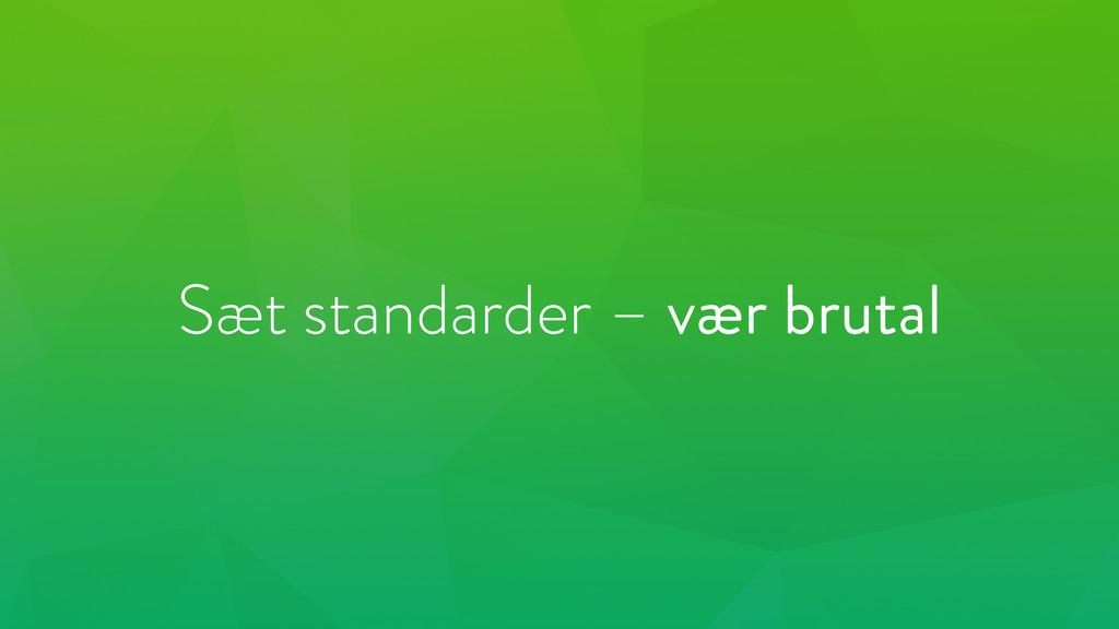 Sæt standarder – vær brutal
